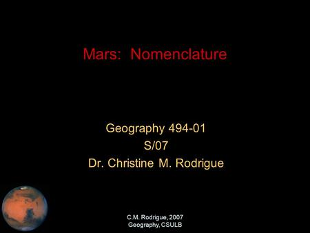 C.M. Rodrigue, 2007 Geography, CSULB Mars: Nomenclature Geography 494-01 S/07 Dr. Christine M. Rodrigue.