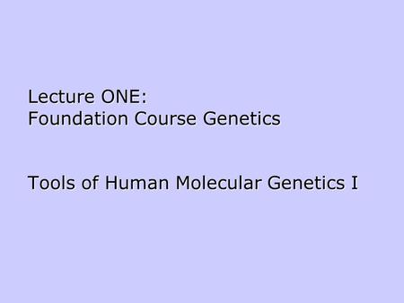 Lecture ONE: Foundation Course Genetics Tools of Human Molecular Genetics I.
