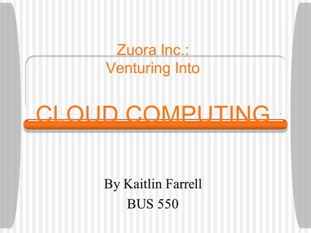 Zuora Inc.: Venturing Into CLOUD COMPUTING By Kaitlin Farrell BUS 550.