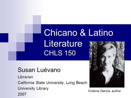 Chicano & Latino Literature CHLS 150 Susan Luévano Librarian California State University, Long Beach University Library 2007 Cristina García, author.