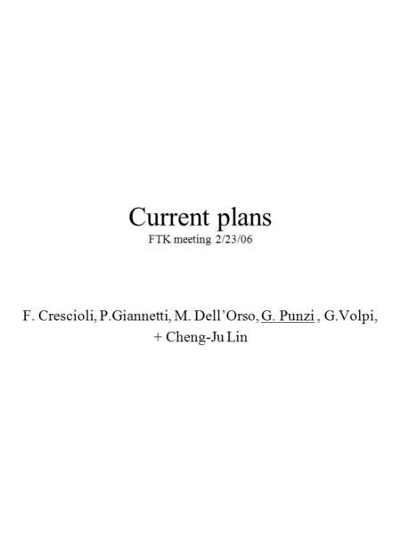 Current plans FTK meeting 2/23/06 F. Crescioli, P.Giannetti, M. Dell'Orso, G. Punzi, G.Volpi, + Cheng-Ju Lin.