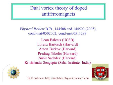 Dual vortex theory of doped antiferromagnets Physical Review B 71, 144508 and 144509 (2005), cond-mat/0502002, cond-mat/0511298 Leon Balents (UCSB) Lorenz.