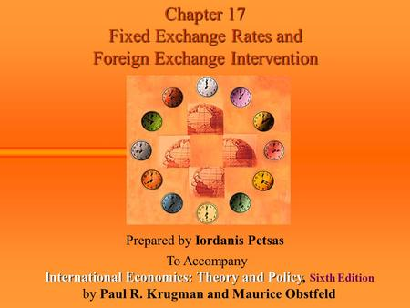 Chapter 17 Fixed Exchange Rates and Foreign Exchange Intervention Prepared by Iordanis Petsas To Accompany International Economics: Theory and Policy International.