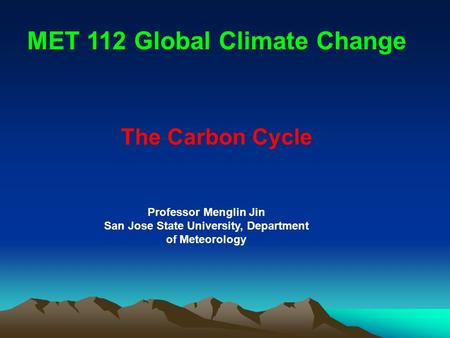 The Carbon Cycle MET 112 Global Climate Change Professor Menglin Jin San Jose State University, Department of Meteorology.