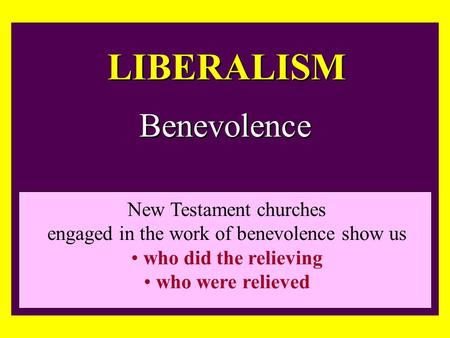 LIBERALISM Benevolence New Testament churches engaged in the work of benevolence show us who did the relieving who were relieved.