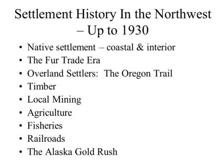 Settlement History In the Northwest – Up to 1930 Native settlement – coastal & interior The Fur Trade Era Overland Settlers: The Oregon Trail Timber Local.