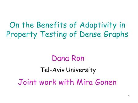 1 On the Benefits of Adaptivity in Property Testing of Dense Graphs Joint work with Mira Gonen Dana Ron Tel-Aviv University.