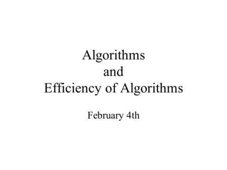 Algorithms and Efficiency of Algorithms February 4th.