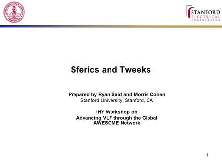1 Sferics and Tweeks Prepared by Ryan Said and Morris Cohen Stanford University, Stanford, CA IHY Workshop on Advancing VLF through the Global AWESOME.