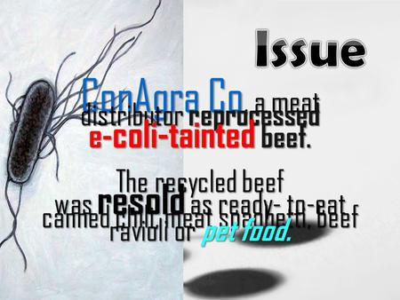 ConAgra Co, a meat distributor reprocessed e- coli-tainted beef. The recycled beef was resold as ready- to-eat canned chili, meat spaghetti, beef ravioli.