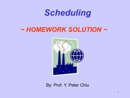 1 By: Prof. Y. Peter Chiu Scheduling ~ HOMEWORK SOLUTION ~