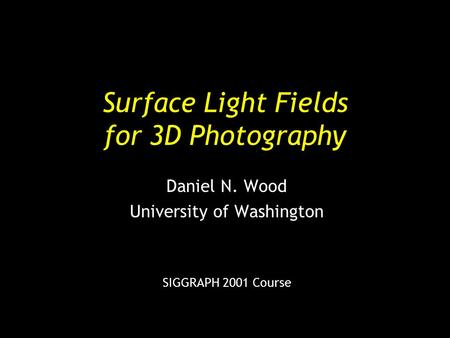 Surface Light Fields for 3D Photography Daniel N. Wood University of Washington SIGGRAPH 2001 Course.