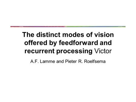 The distinct modes of vision offered by feedforward and recurrent processing Victor A.F. Lamme and Pieter R. Roelfsema.
