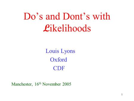1 Do's and Dont's with L ikelihoods Louis Lyons Oxford CDF Manchester, 16 th November 2005.