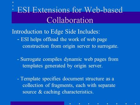 ESI Extensions for Web-based Collaboration Introduction to Edge Side Includes: - ESI helps offload the work of web page construction from origin server.