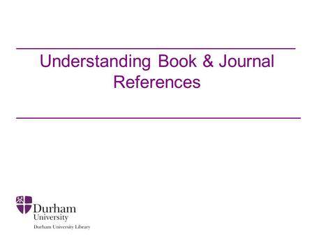 Understanding Book & Journal References. Introduction We will look at the content of 3 common References that you may see on your reading list: –Book.
