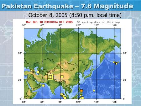Pakistan Earthquake – 7.6 M agnitude October 8, 2005 (8:50 p.m. local time)