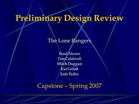 Preliminary Design Review The Lone Rangers Brad Alcorn Tim Caldwell Mitch Duggan Kai Gelatt Josh Peifer Capstone – Spring 2007.