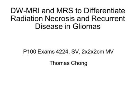 DW-MRI and MRS to Differentiate Radiation Necrosis and Recurrent Disease in Gliomas P100 Exams 4224, SV, 2x2x2cm MV Thomas Chong.