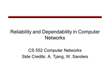 Reliability and Dependability in Computer Networks CS 552 Computer Networks Side Credits: A. Tjang, W. Sanders.