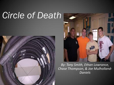 Circle of Death By: Tony Smith, Ethan Lowrance, Chase Thompson, & Joe Mulholland- Daniels.
