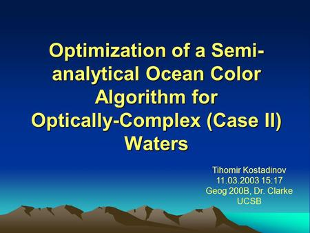 Optimization of a Semi- analytical Ocean Color Algorithm for Optically-Complex (Case II) Waters Tihomir Kostadinov 11.03.2003 15:17 Geog 200B, Dr. Clarke.
