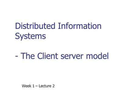 Distributed Information Systems - The Client server model Week 1 – Lecture 2.