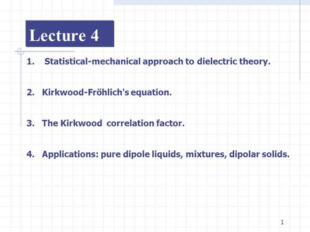 1 Lecture 4 1. Statistical-mechanical approach to dielectric theory. 2.Kirkwood-Fröhlich's equation. 3.The Kirkwood correlation factor. 4.Applications: