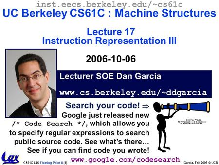 CS61C L16 Floating Point II (1) Garcia, Fall 2006 © UCB Search your code!  Google just released new /* Code Search */, which allows you to specify regular.