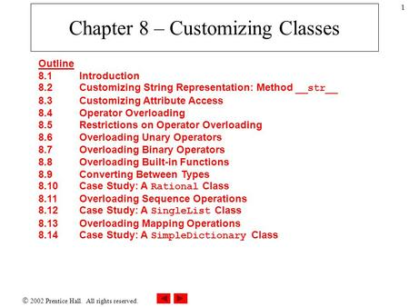  2002 Prentice Hall. All rights reserved. 1 Chapter 8 – Customizing Classes Outline 8.1 Introduction 8.2 Customizing String Representation: Method __str__.
