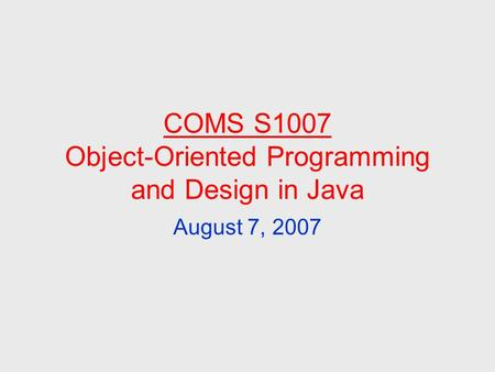 COMS S1007 Object-Oriented Programming and Design in Java August 7, 2007.