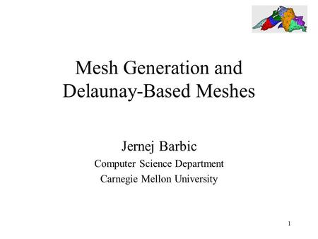 1 Mesh Generation and Delaunay-Based Meshes Jernej Barbic Computer Science Department Carnegie Mellon University.