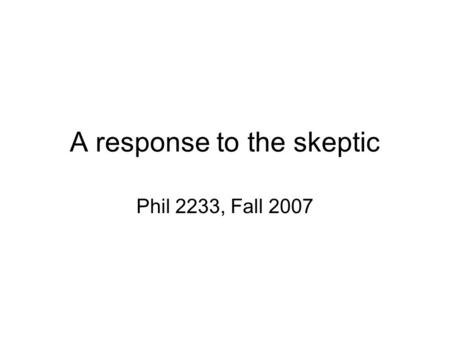 A response to the skeptic Phil 2233, Fall 2007. Some things I know about the past I had scrambled eggs for breakfast this morning. John F. Kennedy was.