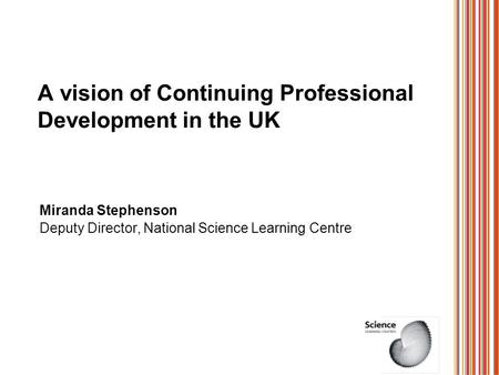 A vision of Continuing Professional Development in the UK Miranda Stephenson Deputy Director, National Science Learning Centre.