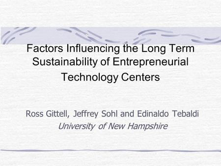 Factors Influencing the Long Term Sustainability of Entrepreneurial Technology Centers Ross Gittell, Jeffrey Sohl and Edinaldo Tebaldi University of New.