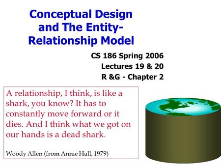 Conceptual Design and The Entity- Relationship Model CS 186 Spring 2006 Lectures 19 & 20 R &G - Chapter 2 A relationship, I think, is like a shark, you.