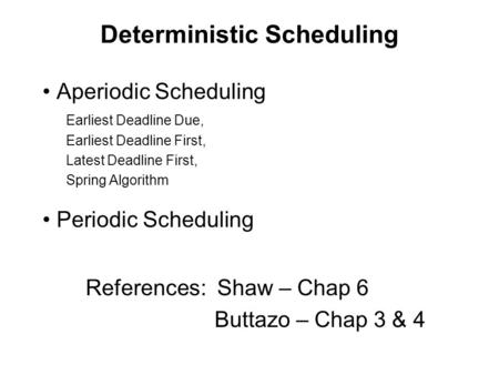 Deterministic Scheduling Aperiodic Scheduling Earliest Deadline Due, Earliest Deadline First, Latest Deadline First, Spring Algorithm Periodic Scheduling.