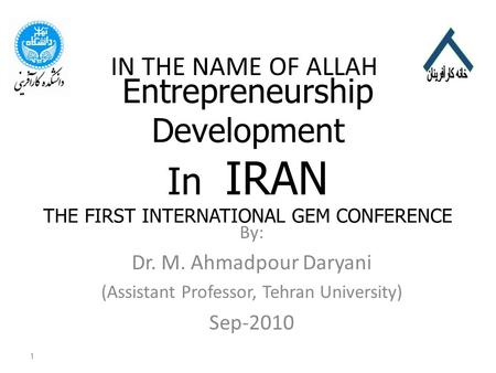 Entrepreneurship Development In IRAN THE FIRST INTERNATIONAL GEM CONFERENCE By: Dr. M. Ahmadpour Daryani (Assistant Professor, Tehran University) Sep-2010.