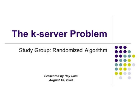 The k-server Problem Study Group: Randomized Algorithm Presented by Ray Lam August 16, 2003.