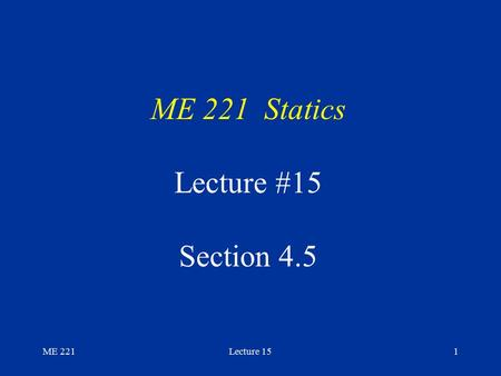 ME 221Lecture 151 ME 221 Statics Lecture #15 Section 4.5.