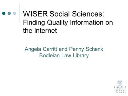 WISER Social Sciences: Finding Quality Information on the Internet Angela Carritt and Penny Schenk Bodleian Law Library.