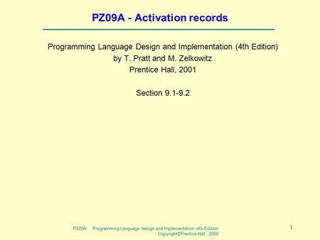 PZ09A Programming Language design and Implementation -4th Edition Copyright©Prentice Hall, 2000 1 PZ09A - Activation records Programming Language Design.