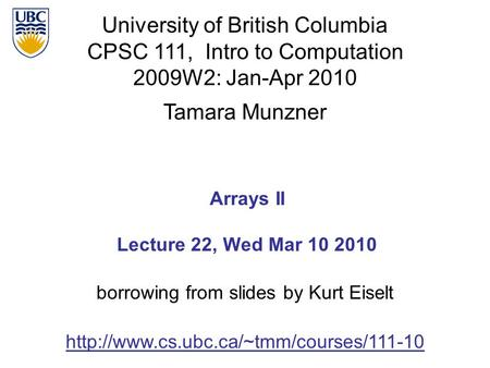 University of British Columbia CPSC 111, Intro to Computation 2009W2: Jan-Apr 2010 Tamara Munzner 1 Arrays II Lecture 22, Wed Mar 10 2010