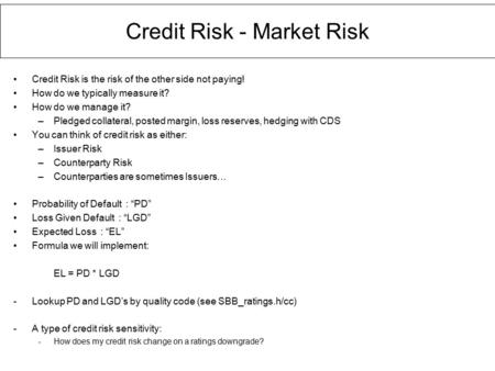 Credit Risk - Market Risk Credit Risk is the risk of the other side not paying! How do we typically measure it? How do we manage it? –Pledged collateral,