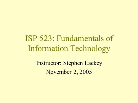 ISP 523: Fundamentals of Information Technology Instructor: Stephen Lackey November 2, 2005.