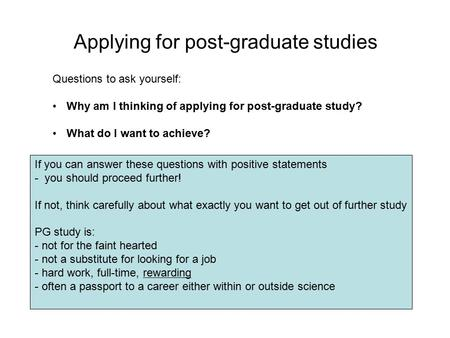 Applying for post-graduate studies Questions to ask yourself: Why am I thinking of applying for post-graduate study? What do I want to achieve? If you.