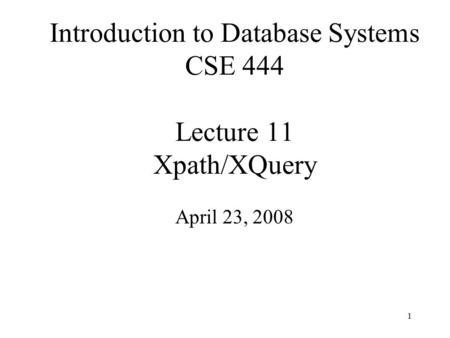 1 Introduction to Database Systems CSE 444 Lecture 11 Xpath/XQuery April 23, 2008.