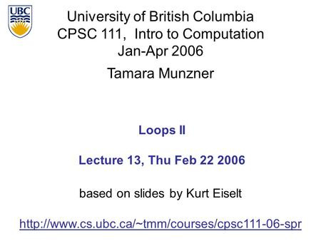 University of British Columbia CPSC 111, Intro to Computation Jan-Apr 2006 Tamara Munzner Loops II Lecture 13, Thu Feb 22 2006