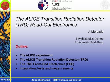 31.08.2004 Jorge Mercado - I3HP Topical Workshop - St. Andrews The ALICE Transition Radiation Detector (TRD) Read-Out Electronics J. Mercado Physikalisches.