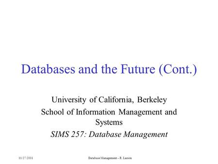11/27/2001Database Management -- R. Larson Databases and the Future (Cont.) University of California, Berkeley School of Information Management and Systems.